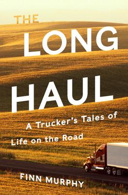 The Long Haul: A Trucker's Tales of Life on the Road by Finn Murphy