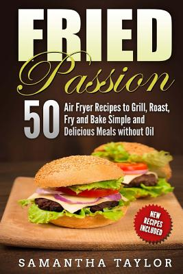 Fried Passion 50 Air Fryer Recipes to Grill, Roast, Fry and Bake Simple and De: Fried Passion 50 Air Fryer Recipes to Grill, Roast, Fry and Bake Simpl Cover Image