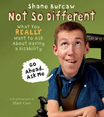 Not So Different: What You Really Want to Ask About Having a Disability by Shane Burcaw