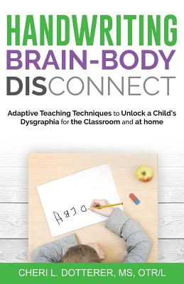 Handwriting Brain Body Disconnect: Adaptive Teaching Techniques to Unlock a Child's Dysgraphia for the Classroom and at Home Cover Image