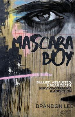 Mascara Boy: Bullied, Assaulted & Near Death: Surviving Trauma & Addiction Cover Image