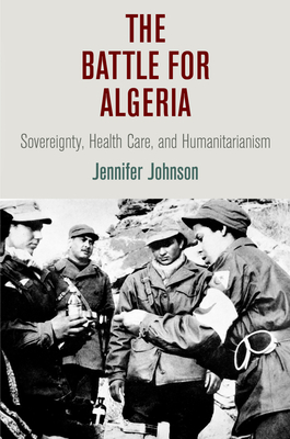The Battle for Algeria: Sovereignty, Health Care, and Humanitarianism (Pennsylvania Studies in Human Rights) Cover Image