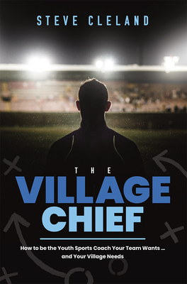 The Village Chief: How to Be the Youth Sports Coach Your Team Wants ... and Your Village Needs Cover Image