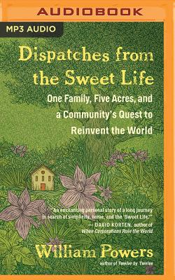 Dispatches from the Sweet Life: One Family, Five Acres, and a Community's Quest to Reinvent the World Cover Image
