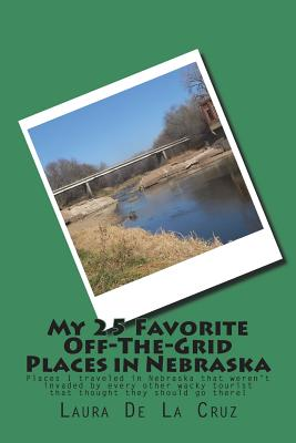 My 25 Favorite Off-The- Grid Places in Nebraska: Places I traveled in Nebraska that weren't invaded by every other wacky tourist that thought they sho Cover Image