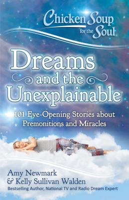 Chicken Soup for the Soul: Dreams and the Unexplainable: 101 Eye-Opening Stories about Premonitions and Miracles Cover Image