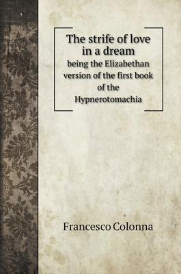 The strife of love in a dream: being the Elizabethan version of the first book of the Hypnerotomachia Cover Image