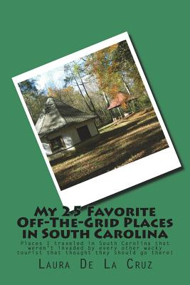 My 25 Favorite Off-The-Grid Places in South Carolina: Places I traveled in South Carolina that weren't invaded by every other wacky tourist that thoug Cover Image