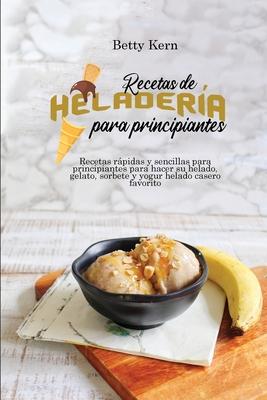 Recetas de heladería para principiantes: Recetas rápidas y sencillas para principiantes para hacer su helado, gelato, sorbete y yogur helado casero fa Cover Image