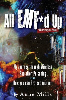 All EMF*d Up (*Electromagnetic Fields): My Journey Through Wireless Radiation Poisoning plus How You Can Protect Yourself Cover Image