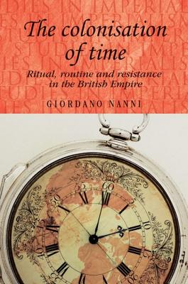The Colonisation of Time: Ritual, Routine and Resistance in the British Empire (Studies in Imperialism) Cover Image
