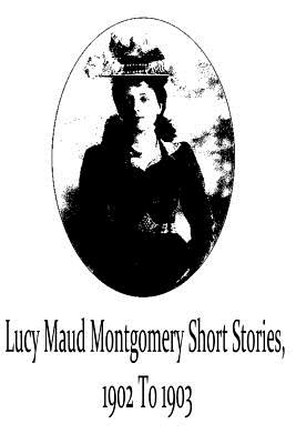 Lucy Maud Montgomery Short Stories, 1902 To 1903 Cover Image