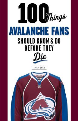 100 Things Avalanche Fans Should Know & Do Before They Die (100 Things...Fans Should Know) Cover Image