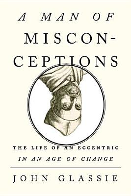 A Man of Misconceptions: The Life of an Eccentric in an Age of Change Cover Image