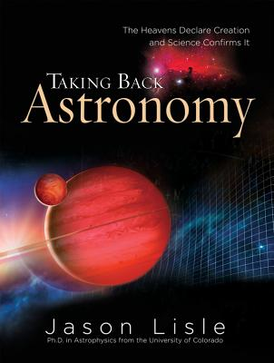 Taking Back Astronomy: The Heavens Declare Creation and Science Confirms It Cover Image