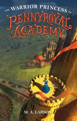The Warrior Princess of Pennyroyal Academy by M.A. Larson