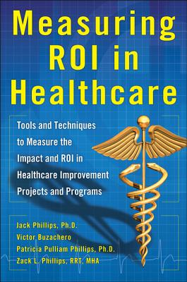 Measuring Roi in Healthcare: Tools and Techniques to Measure the Impact and Roi in Healthcare Improvement Projects and Programs: Tools and Techniques Cover Image