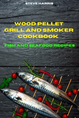 Wood Pellet Smoker Cookbook 2021 Fish and Seafood Recipes: Easy and Delicious Recipes to smoke and Grill and Enjoy with your Family and Friends Cover Image