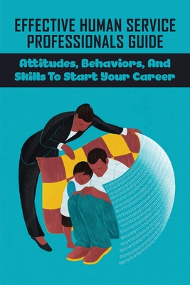Effective Human Service Professionals Guide: Attitudes, Behaviors, And Skills To Start Your Career: What Are The Skills Needed To Become An Effective Cover Image