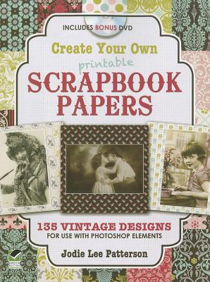 Create Your Own Printable Scrapbook Papers: 135 Vintage Designs for Use with Photoshop Elements [With DVD ROM] (Dover Origami Papercraft) Cover Image