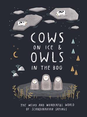 Cows on Ice and Owls in the Bog: The Weird and Wonderful World of Scandinavian Sayings Cover Image