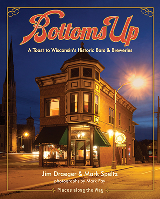 Bottoms Up: A Toast to Wisconsin's Historic Bars and Breweries (Places Along the Way) Cover Image