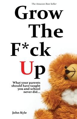 Grow the F*ck Up: What your parents should have taught you and school never did Cover Image