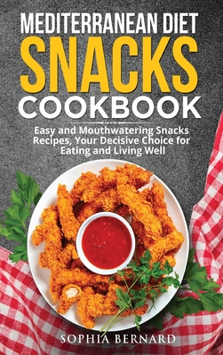 Mediterranean Diet Snacks Cookbook: Easy and Mouthwatering Snacks Recipes, Your Decisive Choice for Eating and Living Well Cover Image