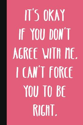 It's Okay If You Don't Agree With Me. I Can't Force You To Be Right.: A Cute + Funny Office Humor Notebook - Colleague Gifts - Cool Gag Gifts For Wome Cover Image