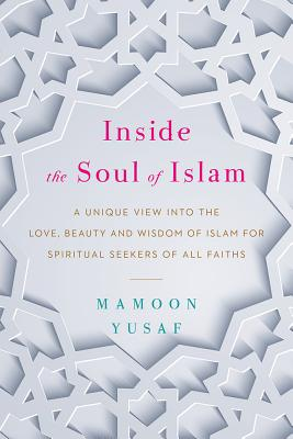 Inside the Soul of Islam: A Unique View Into the Love, Beauty and Wisdom of Islam for Spiritual Seekers of All Faiths Cover Image
