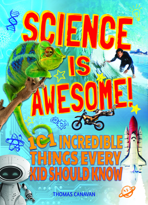 Science Is Awesome! 101 Incredible Things Every Kid Should Know Cover Image