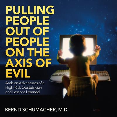 Pulling People Out of People on the Axis of Evil: Arabian Adventures of a High-Risk Obstetrician and Lessons Learned Cover Image