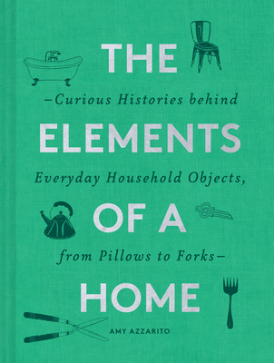 The Elements of a Home: Curious Histories behind Everyday Household Objects, from Pillows to Forks (Home Design and Decorative Arts Book, History Buff Gift) Cover Image