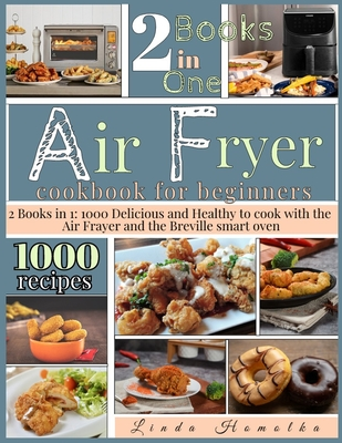 Air Fryer Cookbook for Beginners: 2 Books in 1: 1000 Delicious and Healthy Recipes to Cook With Air Fryer and Breville Smart Oven Cover Image