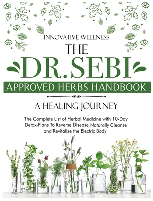 The Dr. Sebi Approved Herbs Handbook - A Healing Journey: The Complete List of Herbal Medicine with 10-Day Detox-Plans To Reverse Disease, Naturally C Cover Image