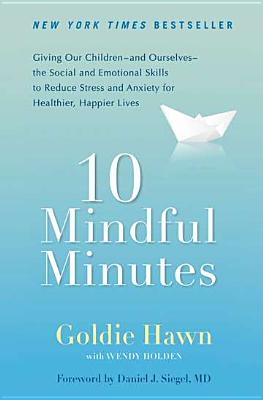 10 Mindful Minutes: Giving Our Children--and Ourselves--the Social and Emotional Skills to Reduce St ress and Anxiety for Healthier, Happy Lives Cover Image