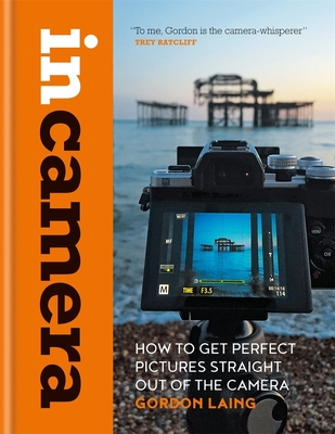 In Camera: How to Get Perfect Pictures Straight Out of the Camera Cover Image