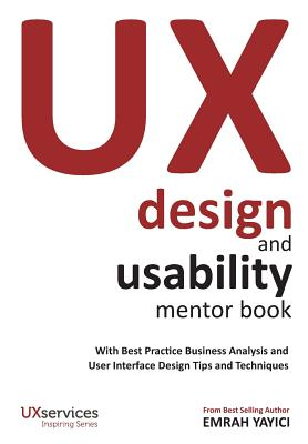 UX Design and Usability Mentor Book: With Best Practice Business Analysis and User Interface Design Tips and TechniquesEmrah Yayici