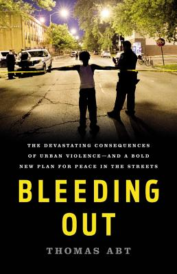 Bleeding Out: The Devastating Consequences of Urban Violence--and a Bold New Plan for Peace in the Streets Cover Image