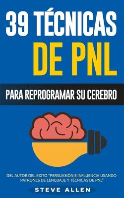 PNL - 39 Técnicas, Patrones y Estrategias de Programación Neurolinguistica para cambiar su vida y la de los demás: Las 39 técnicas más efectivas para Cover Image