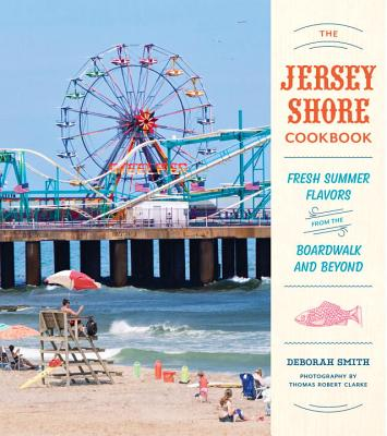 The Jersey Shore Cookbook: Fresh Summer Flavors from the Boardwalk and Beyond Cover Image