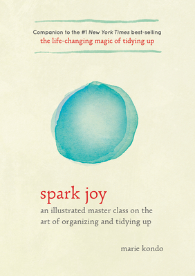 Spark Joy: An Illustrated Master Class on the Art of Organizing and Tidying Up (The Life Changing Magic of Tidying Up) Cover Image