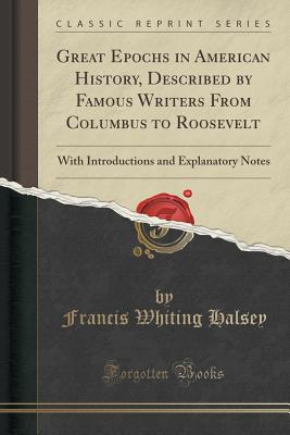 Great Epochs in American History, Described by Famous Writers from Columbus to Roosevelt: With Introductions and Explanatory Notes (Classic Reprint) Cover Image