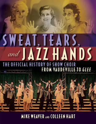 Sweat, Tears and Jazz Hands: The Official History of Show Choir from Vaudeville to Glee Cover Image