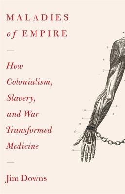 Maladies of Empire: How Colonialism, Slavery, and War Transformed Medicine Cover Image