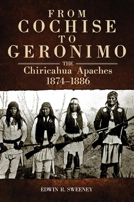 From Cochise to Geronimo: The Chiricahua Apaches, 1874-1886 (Civilization of the American Indian #268) Cover Image
