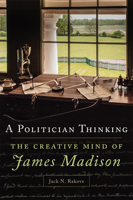 A Politician Thinking, 14: The Creative Mind of James Madison (Julian J. Rothbaum Distinguished Lecture #14) Cover Image