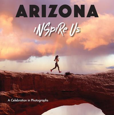 Arizona Inspire Us: A Celebration in Photographs Cover Image
