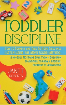 Toddler Discipline: How to Connect and Talk So Your Child will Listen using the Montessori Method. A No-Guilt No-Shame Guide From a Busy M Cover Image