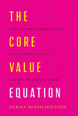 The Core Value Equation: A Framework to Drive Results, Create Limitless Scale and Win the War for Talent Cover Image
